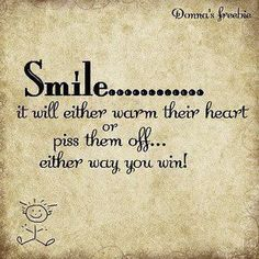 Smile it will either warm their heart or piss them off. . . either way, you win!
