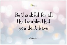 Be thankful for all the troubles that you don't have.