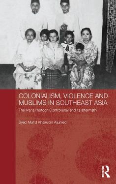 Colonialism, Violence and Muslims in Southeast Asia: The Maria Hertogh Controversy and its Aftermath (Routledge Studies in the Modern History of Asia)