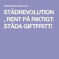 STÄDREVOLUTION, RENT PÅ RIKTIGT: STÄDA GIFTFRITT!