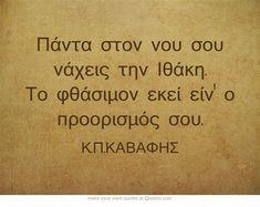 Πάντα στον νου σου νάχεις την Ιθάκη. Το φθάσιμον εκεί είν' ο προορισμός σου. Own Quotes, Wisdom Quotes, Life Quotes, Unique Words, Greek Words, Reading Quotes, Word Out, Greek Quotes, Meaningful Words