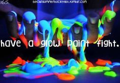 Have a glow paint fight (: totally on my bucket list!