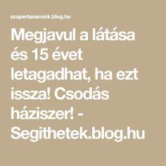 Megjavul a látása és 15 évet letagadhat, ha ezt issza! Csodás háziszer! - Segithetek.blog.hu