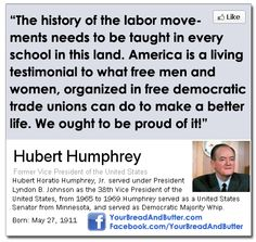 "Hubert Humphrey - ""The history of the labor movement needs to be taught in every school in this land.  America is a living testimonial to what free men and women, organized in free democratic trade unions can do to make a better life. We ought to be proud of it!"""