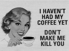 Haven't had my coffee yet, don't make me kill you. // People should not annoy me before I have my coffee. You'll just a sarcastic response that is intended to make you shut up and go away.. :)