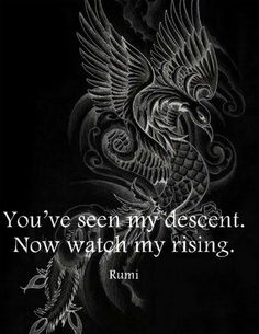 Rumi:Phoenix, out of the ashes will rise a magnificent bird cast of fire. Motivacional Quotes, Rumi Quotes, Positive Quotes, Qoutes, Life Quotes, Inspirational Quotes, Fight Quotes, Sobriety Quotes, Narcissist Quotes