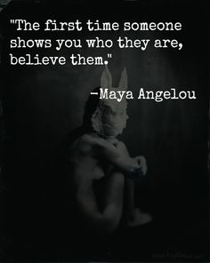 """The first time someone shows you who they are, believe them.""                       -Maya Angelou"