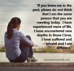 """""""if you knew me in the past, please do not think that I am the same person that you are meeting today.  I have experienced more of life.  I have encountered new depths in those I love, I have suffered and prayed and I am different.""""   <3 lis"""