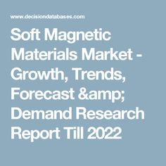 Soft Magnetic Materials Market - Growth, Trends, Forecast & Demand Research Report Till 2022