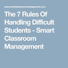 The 7 Rules Of Handling Difficult Students - Smart Classroom Management