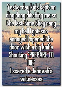 """""""Yesterday kids kept on ding dong ditching me so the last time they rang my bell I got soo annoyed I opened the door with a big knife Shouting """"PREPARE TO DIE"""" I scared a Jehovah's witnesses"""" Really Funny Memes, Stupid Funny Memes, Funny Laugh, Funny Relatable Memes, Funny Posts, Hilarious, Funny Stuff, Good Funny Quotes, So Funny"""
