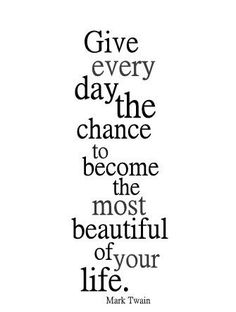 Give every day a chance to be the best day of your life.