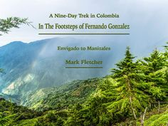 E-Book about a nine-day trek in the Colombian Andes. The route we took was based on that taken by Fernando Gonzalez in 1929. The trek was along mountain paths high up in the mountains. At night we stayed in small towns along the route.Get the book here - http://www.welshviews.com/bookshop.html