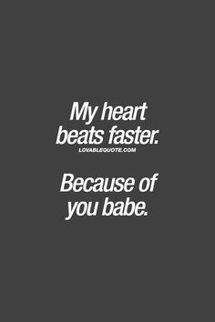 My heart beats faster. Because of you babe. ❤  Lovable Quote ❤  #romanticquotes