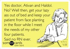 Yes doctor, Ativan and Haldol. No? Well then, get your lazy ass out of bed and keep your patient from face planting in the floor while I meet the needs of my other four patients. Said no RN ever.