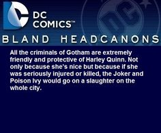""" All the criminals of Gotham are extremely friendly and protective of Harley Quinn. Not only because she's nice but because if she was seriously injured or killed, the Joker and Poison Ivy would go on a slaughter on the whole..."