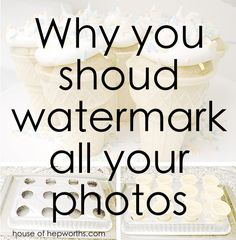 For Bloggers: Why you should watermark all your photos! www.houseofhepworths.com
