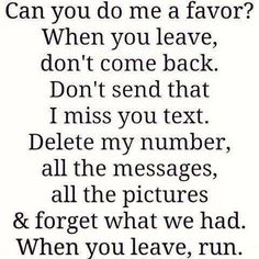 Can you do me a favor? When you leave, don't come back. Don't send that I miss you text. Delete my number, all the messages, all the pictures & forget what we had. When you leave, run. Damn well said! I Miss You Text, I Dont Miss You, Come Back Quotes, Dont Come Back, Alone Quotes, When You Leave, Leave Me Alone, Quotes About Moving On, How I Feel