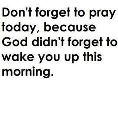 Dont forget to pray today, because God didnt forget to wake you up this morning. bisantos1231