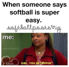 When people tell me that softball is the same as baseball.... umm whose friend are you? not mine..