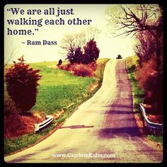 """We are all just walking each other home."" ~ Ram Dass"