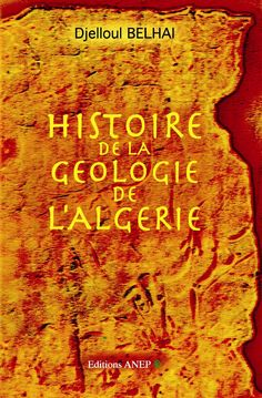 Histoire de la géologie de l'Algérie / Djelloul Belhai. Ed. ANEP. 2014. BU LIlle 1, Cote 556 BEL http://catalogue.univ-lille1.fr/F/?func=find-b&find_code=SYS&adjacent=N&local_base=LIL01&request=000628588