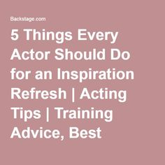 5 Things Every Actor Should Do for an Inspiration Refresh | Acting Tips | Training Advice, Best Monologues, How-tos | Backstage | Backstage