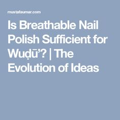 Is Breathable Nail Polish Sufficient for Wuḍū'?   The Evolution of Ideas