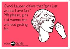 "Cyndi Lauper claims that ""girls just wanna have fun."" Pfft please, girls just wanna eat without getting fat."