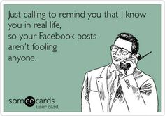 Facebook Humor | I'm calling to remind you in real life that your Facebook posts aren't fooling anyone.
