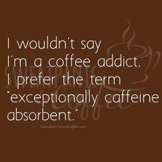 """No diría que soy adicto al café. Prefiero el término """"excepcionalmente absorbente a la cafeína."""" ~ I wouldn't say I'm a coffee addict. I prefer the term """"exceptionally caffeine absorbent."""""""