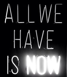 Live in the now!