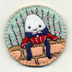 Alice in WonderlandHumpty Dumpty by FeltCreations on Etsy:  I have two felt brooches by this artist and I love them!  She is SO talented.