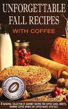 Unforgettable Fall Recipes with Coffee - A Seasonal Collection of Gourmet Recipes for Coffee Cakes, Sweets, Warming Coffee Drinks and Coffee-Based Cocktails. by Billy Taylor, http://www.amazon.com/dp/B009GKRAXK/ref=cm_sw_r_pi_dp_tr6nsb119PVVK
