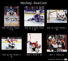 Hockey goalies, What people think I do, What I really do meme image - uthinkido.com