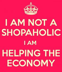 I am not a shopaholic I am helping the economy.