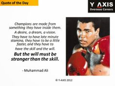 Quote of the Day: Champions are made from something they have inside them. A desire, a dream, a vision.  They have to have late minute stamina, they have to be a little faster, and they have to  have the skill and the will. But the will must be stronger than the skill.  - Muhammed Ali, Boxer.