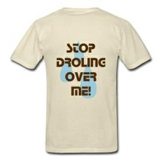 Stop drooling over me! (Back) men's shirt only $28.00 on studio3designs.spreadshirt.com!