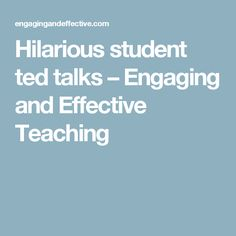 Hilarious student ted talks – Engaging and Effective Teaching