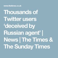 Thousands of Twitter users 'deceived by Russian agent'   News   The Times & The Sunday Times