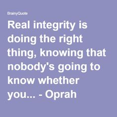 Real integrity is doing the right thing, knowing that nobody's going to know whether you... - Oprah Winfrey at BrainyQuote