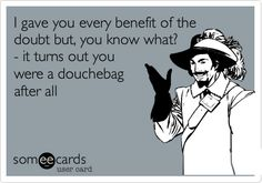 Ecard: I gave you ever benefit of the doubt but, you know what? It turns out you were a douchebag after all.