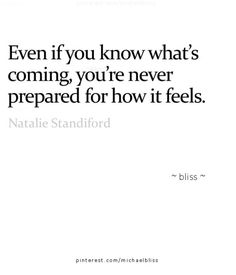 I think this is so true when anticipating the death of a terminally ill loved one. You knows it's going to happen, but there's still a sense of shock and denial when it does.