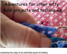 Suzy At AddiKing-Loomers And-Knits  http://youtu.be/aiUx--aE8TI 4. Addi Knitters often find that the edges of flat knitted panels leave something to be desired. Here is one way to fix that problems. This is a support video for the group project on Addi Loomers and Knits