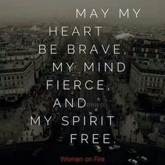 May my heart be brave, my mind fierce, and my spirit free.