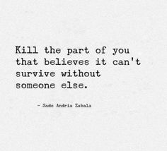 Kill the part of you that believe it can't survive without someone else!! Live 4 U #beingalone #loveyourself