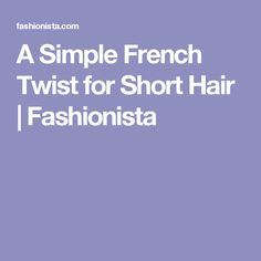 A Simple French Twist for Short Hair | Fashionista