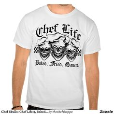 Chef Skulls: Chef Life 3, Baked. Fried. Sauced. Tee Shirt. To purchase, visit www.zazzle.com/thechefshoppe*