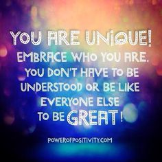 YOU ARE UNIQUE! embrace who you are. You don't  have to be understood or be like everyone else to be GREAT!!!