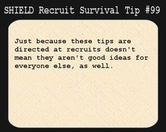 S.H.I.E.L.D. Recruit Survival Tip #99:Just because these tips are directed at recruits doesn't mean they aren't good ideas for everyone else, as well.